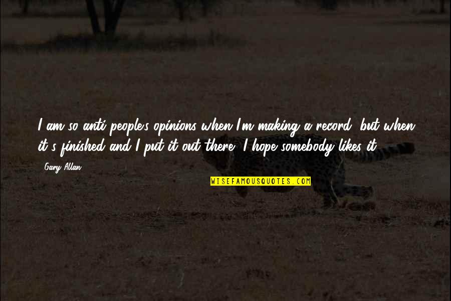 People's Opinions Quotes By Gary Allan: I am so anti-people's opinions when I'm making