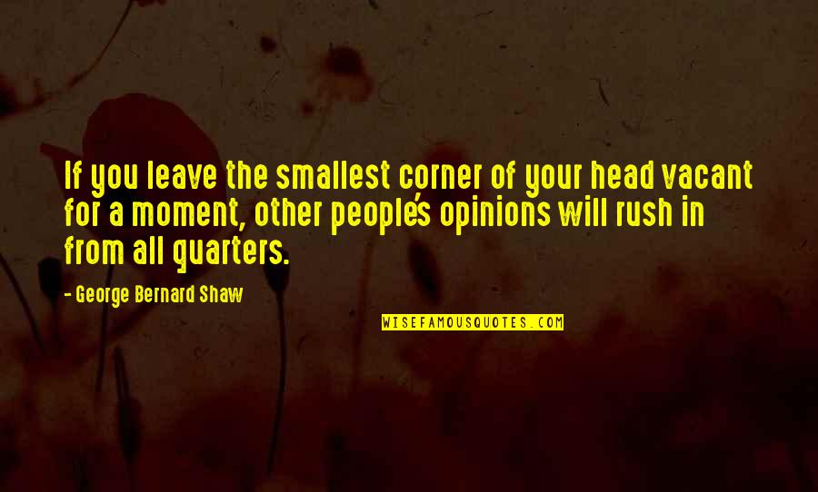 People's Opinions Quotes By George Bernard Shaw: If you leave the smallest corner of your