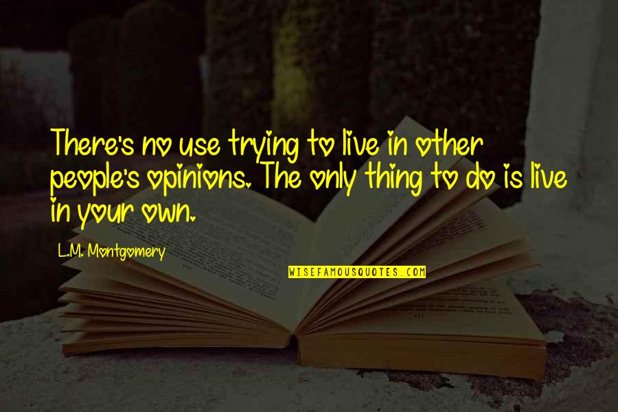 People's Opinions Quotes By L.M. Montgomery: There's no use trying to live in other