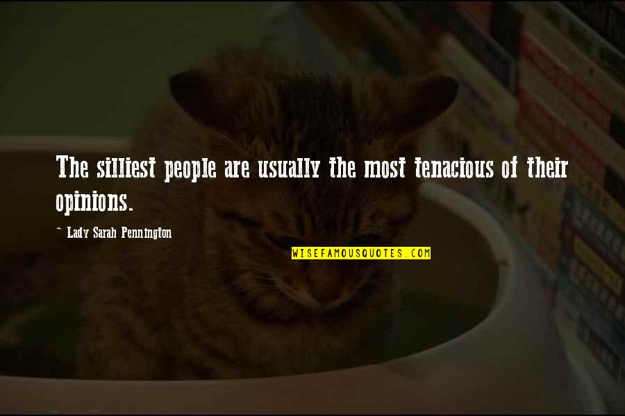 People's Opinions Quotes By Lady Sarah Pennington: The silliest people are usually the most tenacious