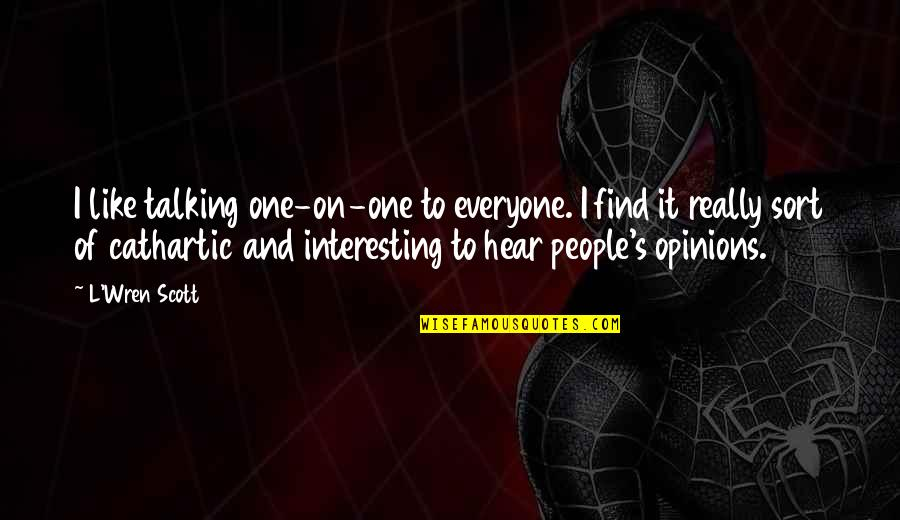 People's Opinions Quotes By L'Wren Scott: I like talking one-on-one to everyone. I find