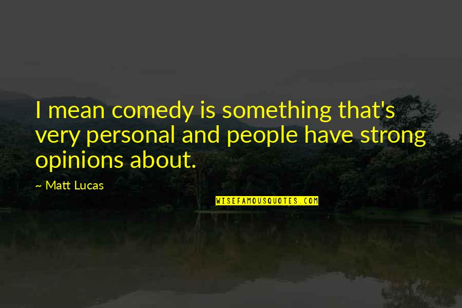 People's Opinions Quotes By Matt Lucas: I mean comedy is something that's very personal