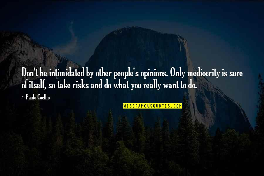 People's Opinions Quotes By Paulo Coelho: Don't be intimidated by other people's opinions. Only