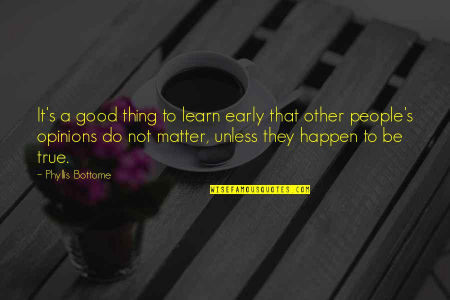 People's Opinions Quotes By Phyllis Bottome: It's a good thing to learn early that