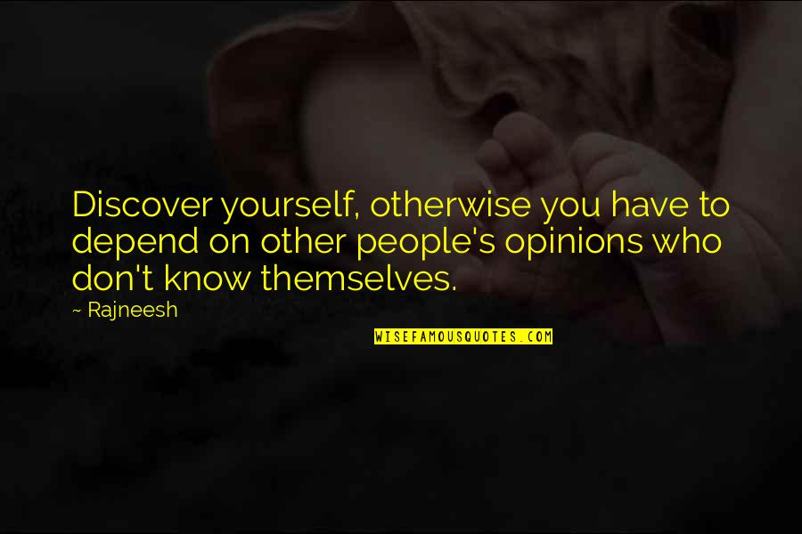 People's Opinions Quotes By Rajneesh: Discover yourself, otherwise you have to depend on