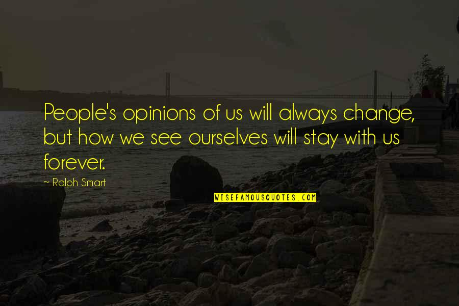 People's Opinions Quotes By Ralph Smart: People's opinions of us will always change, but