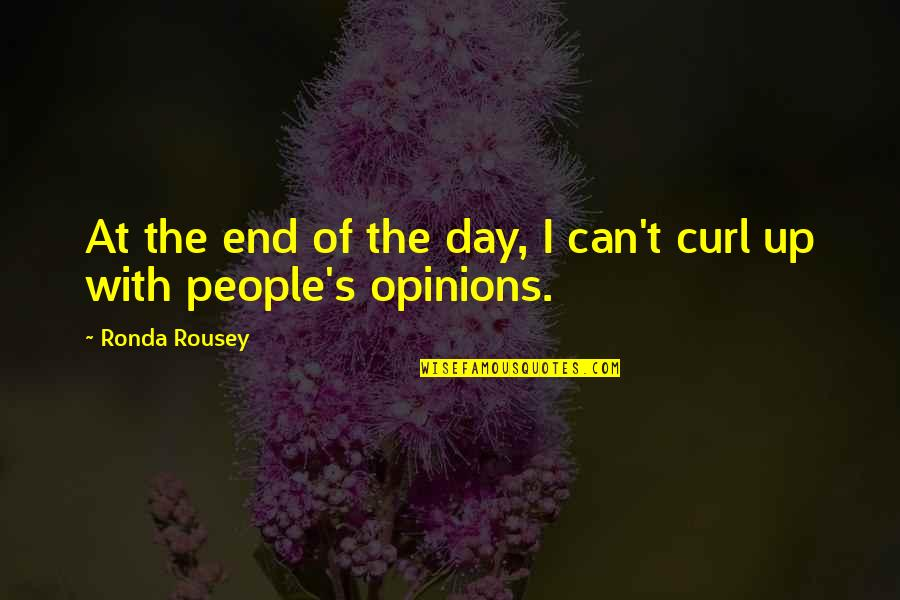 People's Opinions Quotes By Ronda Rousey: At the end of the day, I can't