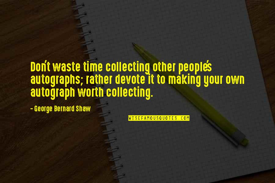 People's Worth Quotes By George Bernard Shaw: Don't waste time collecting other people's autographs; rather