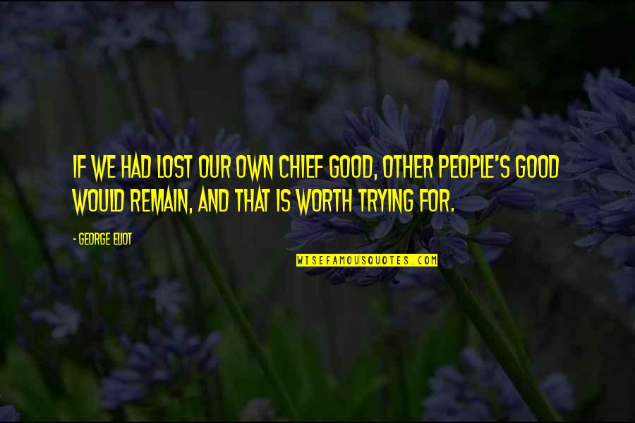 People's Worth Quotes By George Eliot: If we had lost our own chief good,
