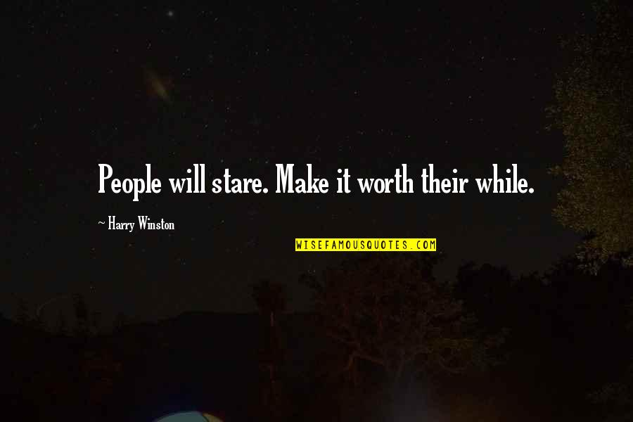 People's Worth Quotes By Harry Winston: People will stare. Make it worth their while.