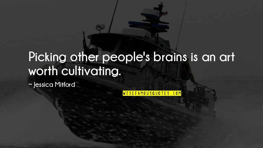 People's Worth Quotes By Jessica Mitford: Picking other people's brains is an art worth