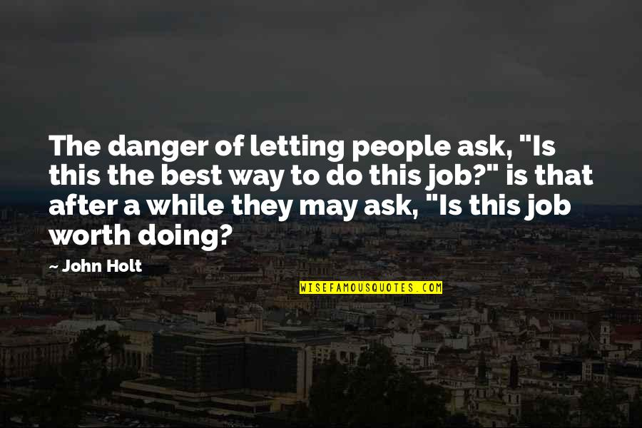 """People's Worth Quotes By John Holt: The danger of letting people ask, """"Is this"""