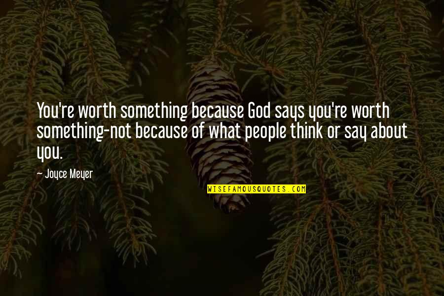 People's Worth Quotes By Joyce Meyer: You're worth something because God says you're worth
