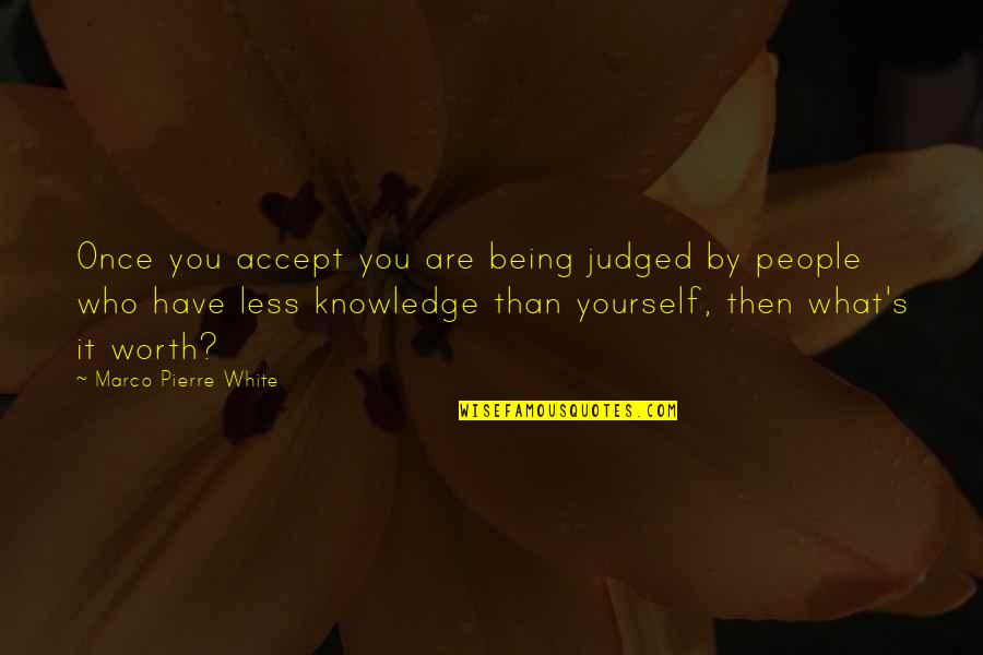 People's Worth Quotes By Marco Pierre White: Once you accept you are being judged by
