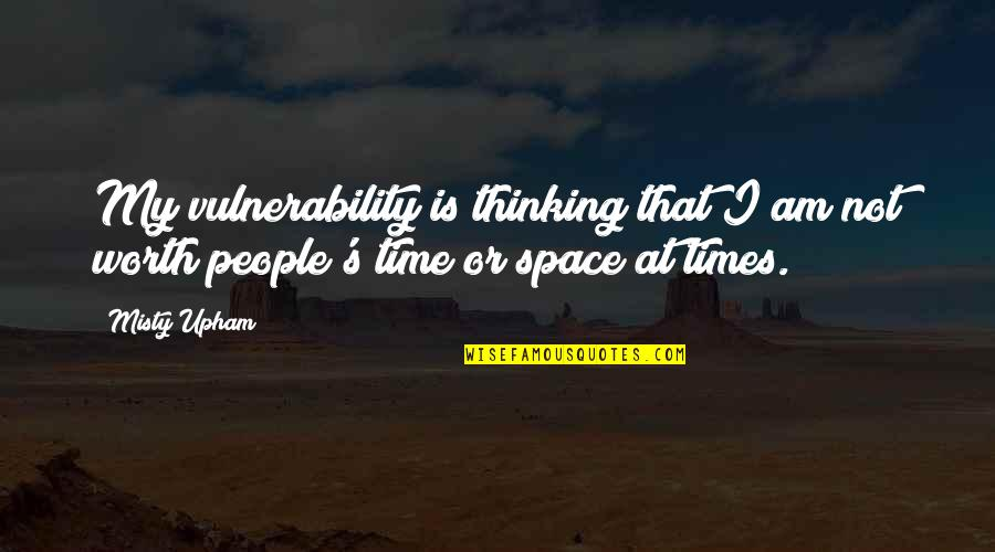People's Worth Quotes By Misty Upham: My vulnerability is thinking that I am not