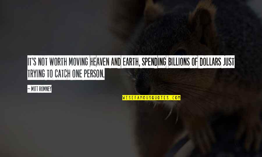 People's Worth Quotes By Mitt Romney: It's not worth moving heaven and earth, spending