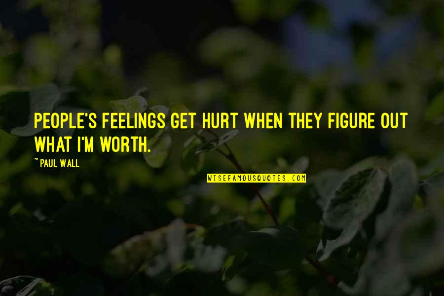 People's Worth Quotes By Paul Wall: People's feelings get hurt when they figure out