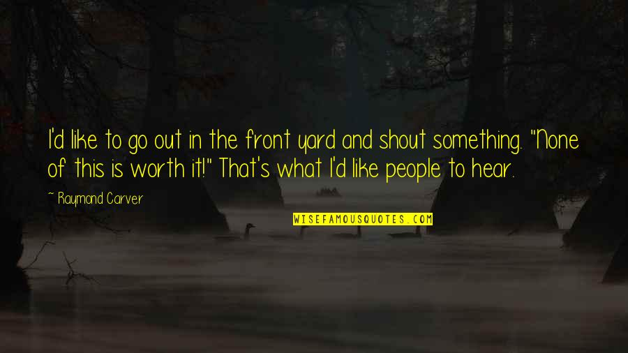 People's Worth Quotes By Raymond Carver: I'd like to go out in the front