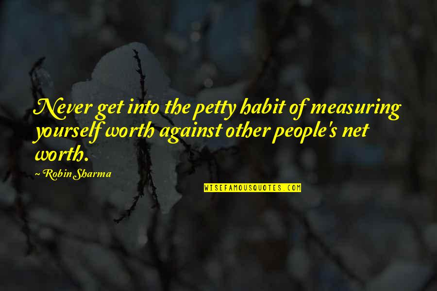 People's Worth Quotes By Robin Sharma: Never get into the petty habit of measuring