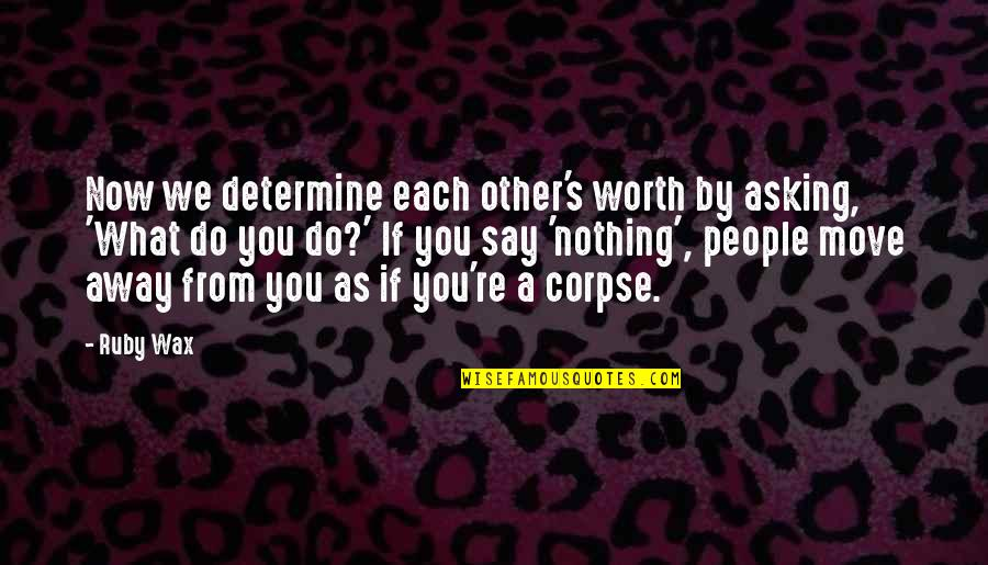 People's Worth Quotes By Ruby Wax: Now we determine each other's worth by asking,
