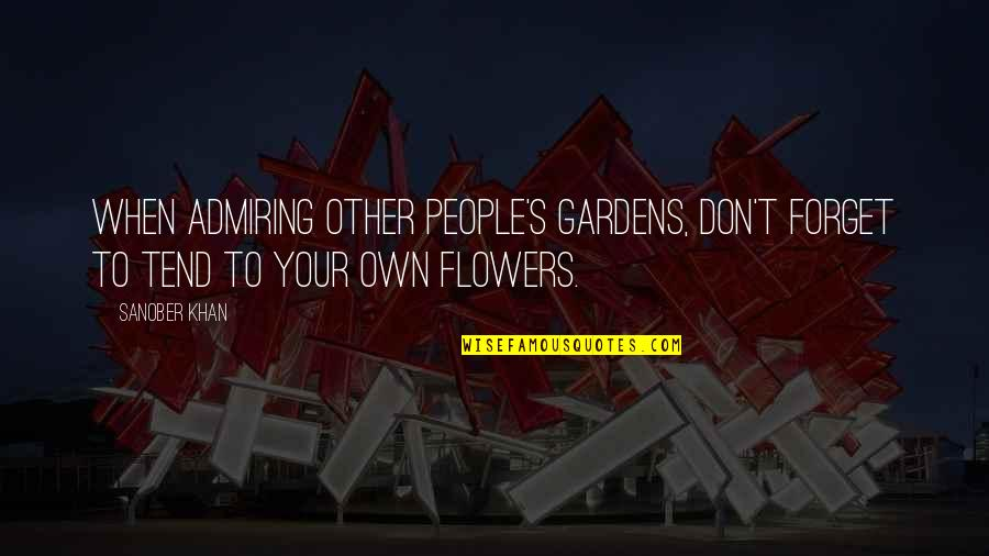 People's Worth Quotes By Sanober Khan: When admiring other people's gardens, don't forget to