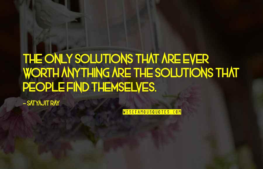 People's Worth Quotes By Satyajit Ray: The only solutions that are ever worth anything