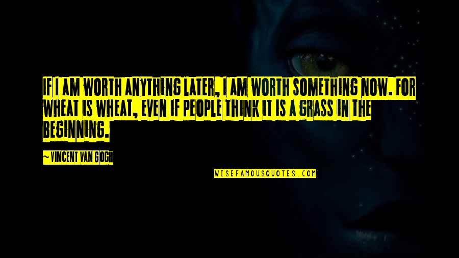 People's Worth Quotes By Vincent Van Gogh: If I am worth anything later, I am