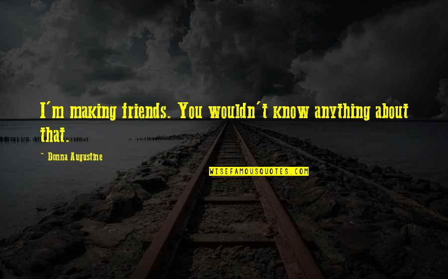 Pep Me Up Quotes By Donna Augustine: I'm making friends. You wouldn't know anything about