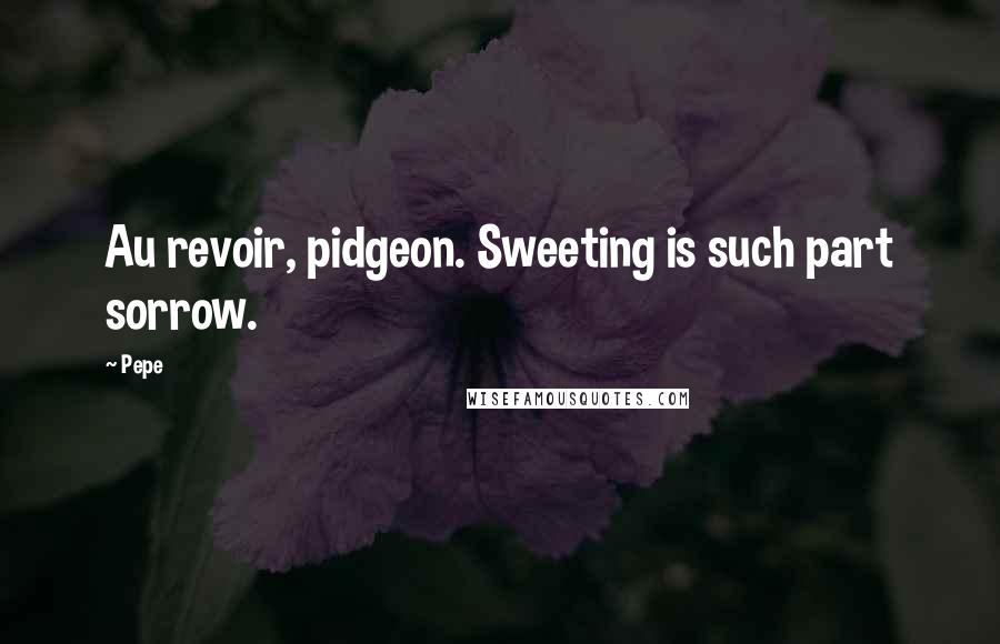 Pepe quotes: Au revoir, pidgeon. Sweeting is such part sorrow.
