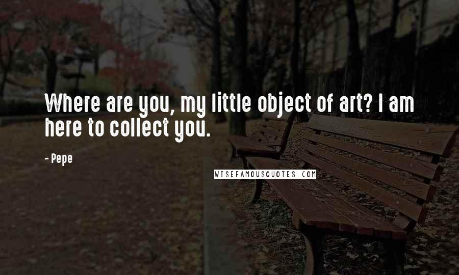 Pepe quotes: Where are you, my little object of art? I am here to collect you.