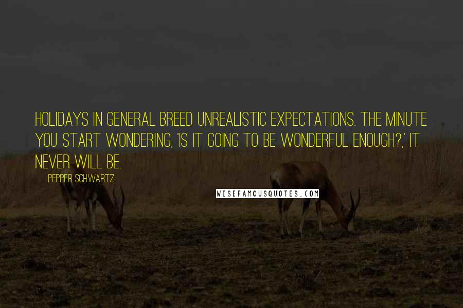 Pepper Schwartz quotes: Holidays in general breed unrealistic expectations. The minute you start wondering, 'is it going to be wonderful enough?,' it never will be.