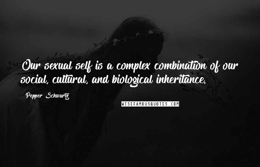 Pepper Schwartz quotes: Our sexual self is a complex combination of our social, cultural, and biological inheritance.