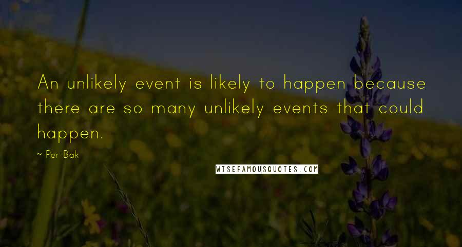 Per Bak quotes: An unlikely event is likely to happen because there are so many unlikely events that could happen.