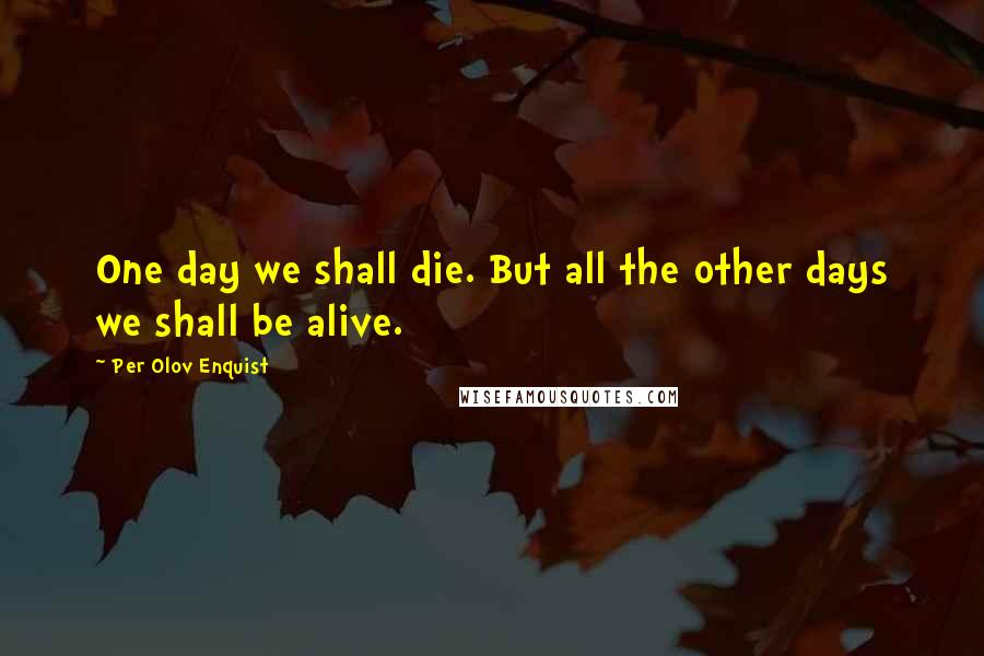 Per Olov Enquist quotes: One day we shall die. But all the other days we shall be alive.