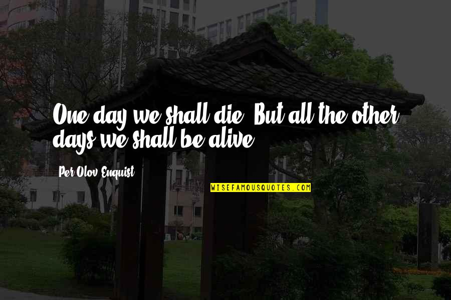 Per Olov Enquist Quotes By Per Olov Enquist: One day we shall die. But all the