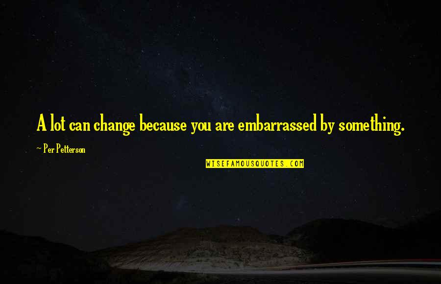 Per Petterson Quotes By Per Petterson: A lot can change because you are embarrassed