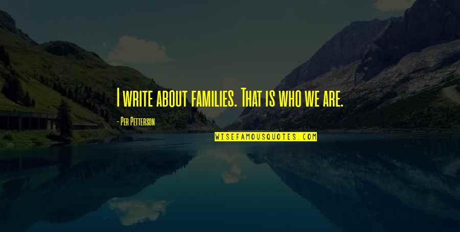 Per Petterson Quotes By Per Petterson: I write about families. That is who we