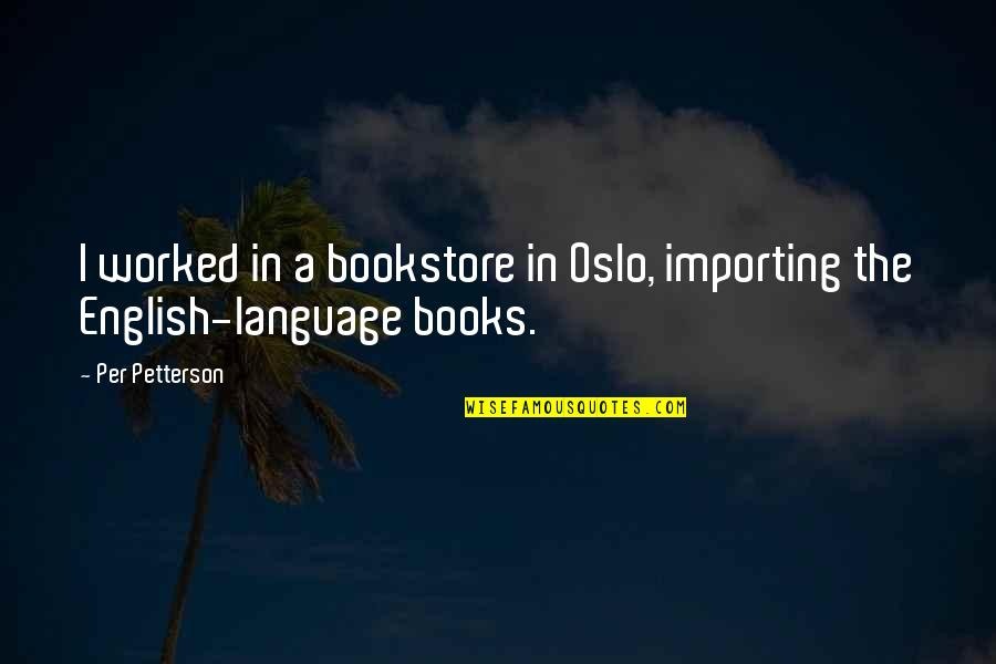 Per Petterson Quotes By Per Petterson: I worked in a bookstore in Oslo, importing