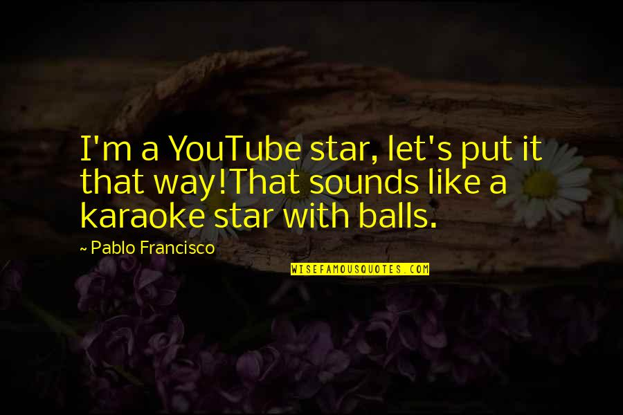Percaya Quotes By Pablo Francisco: I'm a YouTube star, let's put it that