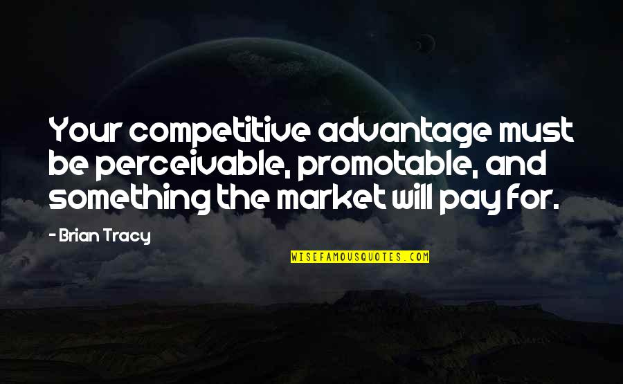 Perceivable Quotes By Brian Tracy: Your competitive advantage must be perceivable, promotable, and