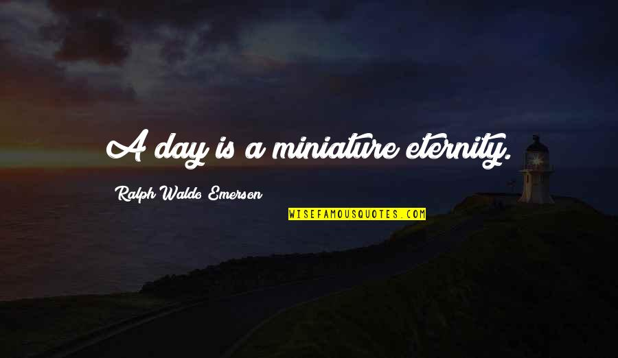 Perceivable Quotes By Ralph Waldo Emerson: A day is a miniature eternity.