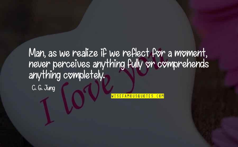 Perceives Quotes By C. G. Jung: Man, as we realize if we reflect for
