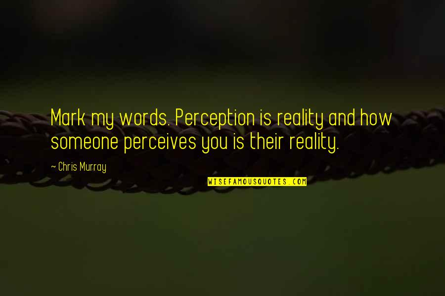 Perceives Quotes By Chris Murray: Mark my words. Perception is reality and how