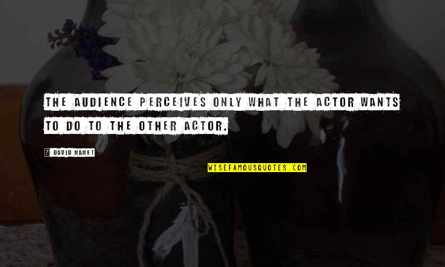 Perceives Quotes By David Mamet: The audience perceives only what the actor wants