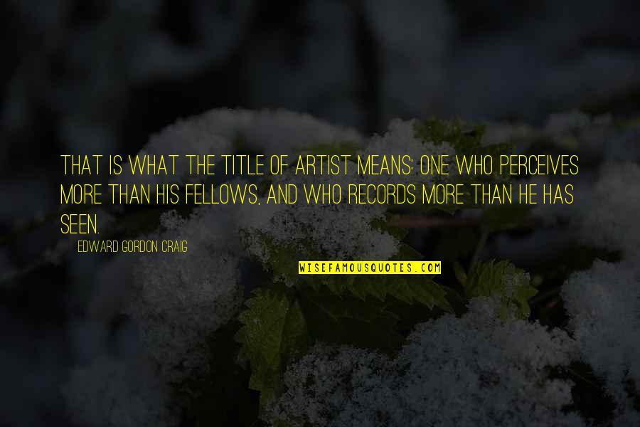 Perceives Quotes By Edward Gordon Craig: That is what the title of artist means: