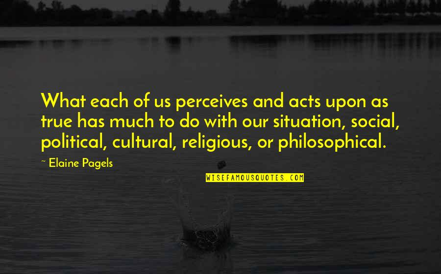 Perceives Quotes By Elaine Pagels: What each of us perceives and acts upon