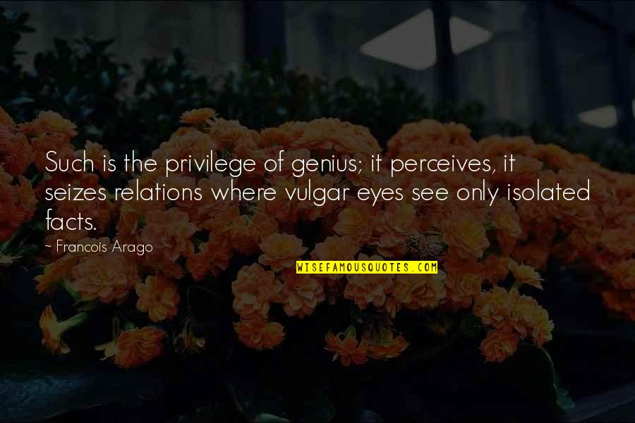 Perceives Quotes By Francois Arago: Such is the privilege of genius; it perceives,