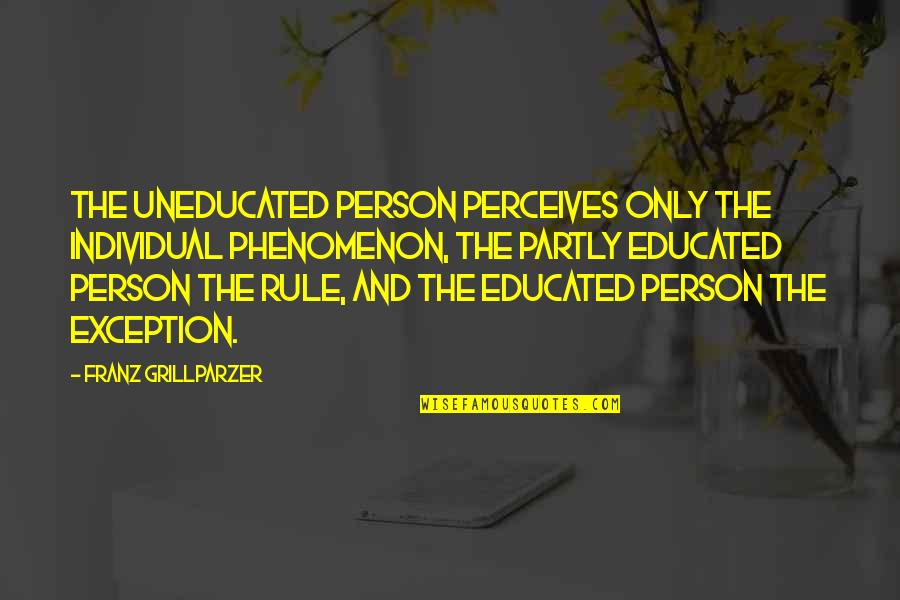 Perceives Quotes By Franz Grillparzer: The uneducated person perceives only the individual phenomenon,