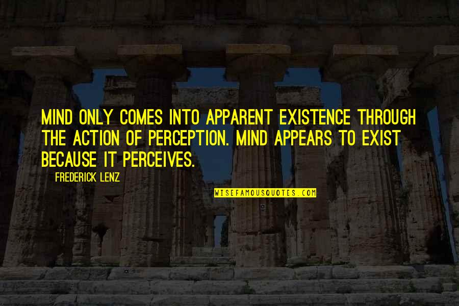 Perceives Quotes By Frederick Lenz: Mind only comes into apparent existence through the