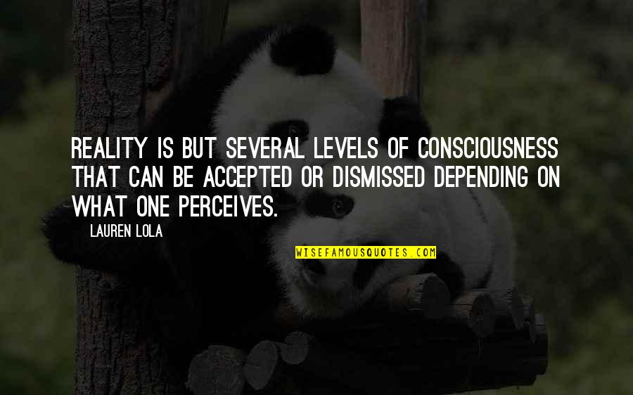 Perceives Quotes By Lauren Lola: Reality is but several levels of consciousness that